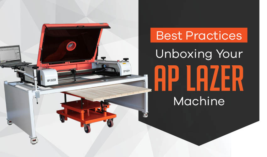 Best Practices: Unboxing Your AP Lazer Machine