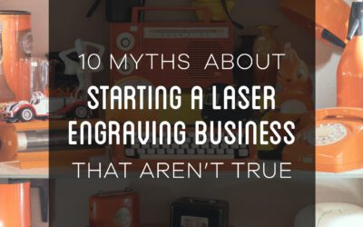 10 Myths About Starting a Laser Engraving Business That Aren't True